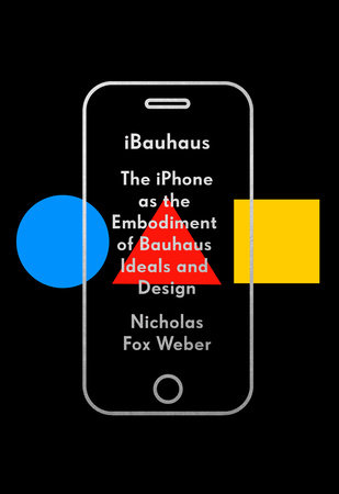 iBauhaus: The iPhone as the Embodiment of Bauhaus Ideals and Design by Nicholas Fox Weber